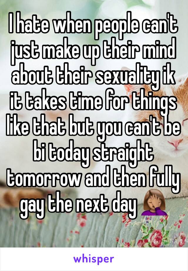 I hate when people can't just make up their mind about their sexuality ik it takes time for things like that but you can't be bi today straight tomorrow and then fully gay the next day 🤦🏽‍♀️