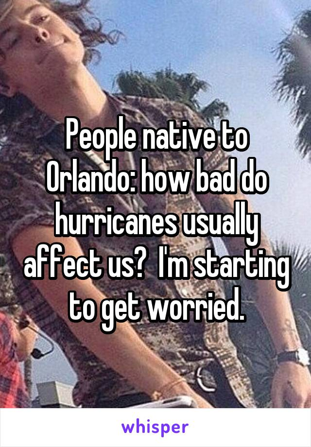 People native to Orlando: how bad do hurricanes usually affect us?  I'm starting to get worried.