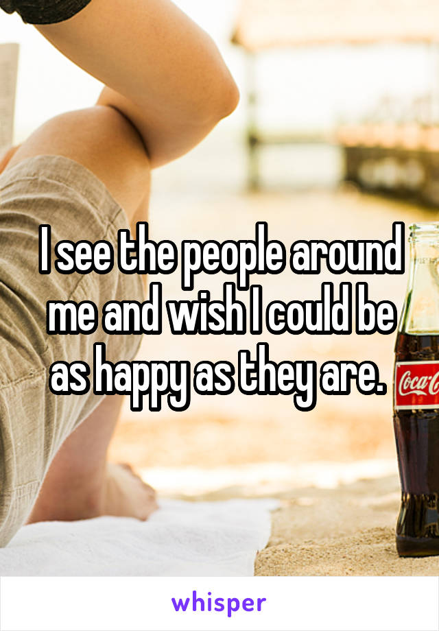 I see the people around me and wish I could be as happy as they are.