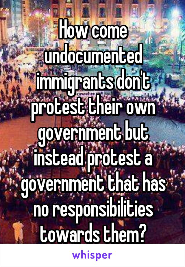 How come undocumented immigrants don't protest their own government but instead protest a government that has no responsibilities towards them?