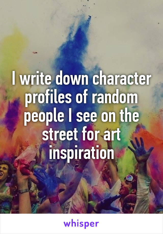 I write down character profiles of random people I see on the street for art inspiration