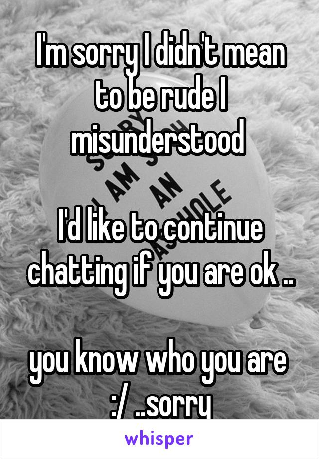 I'm sorry I didn't mean to be rude I misunderstood   I'd like to continue chatting if you are ok ..  you know who you are  :/ ..sorry