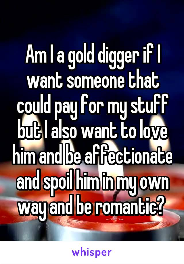 Am I a gold digger if I want someone that could pay for my stuff but I also want to love him and be affectionate and spoil him in my own way and be romantic?