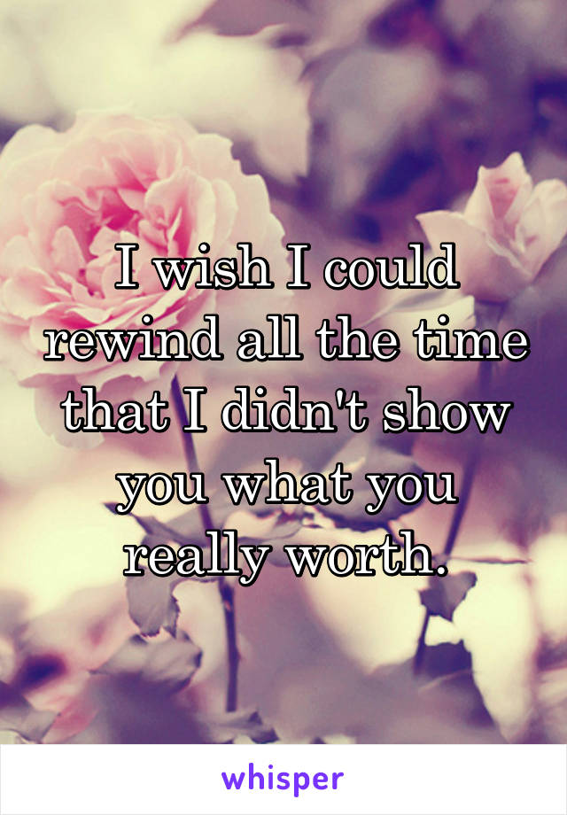 I wish I could rewind all the time that I didn't show you what you really worth.