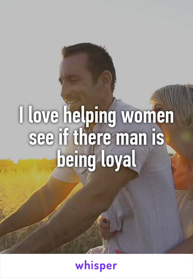 I love helping women see if there man is being loyal