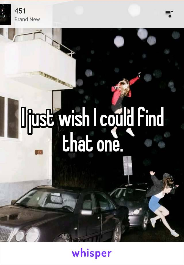 I just wish I could find that one.