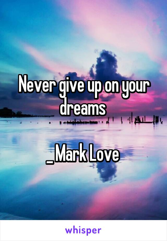 Never give up on your dreams   _ Mark Love