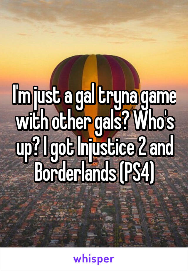 I'm just a gal tryna game with other gals? Who's up? I got Injustice 2 and Borderlands (PS4)