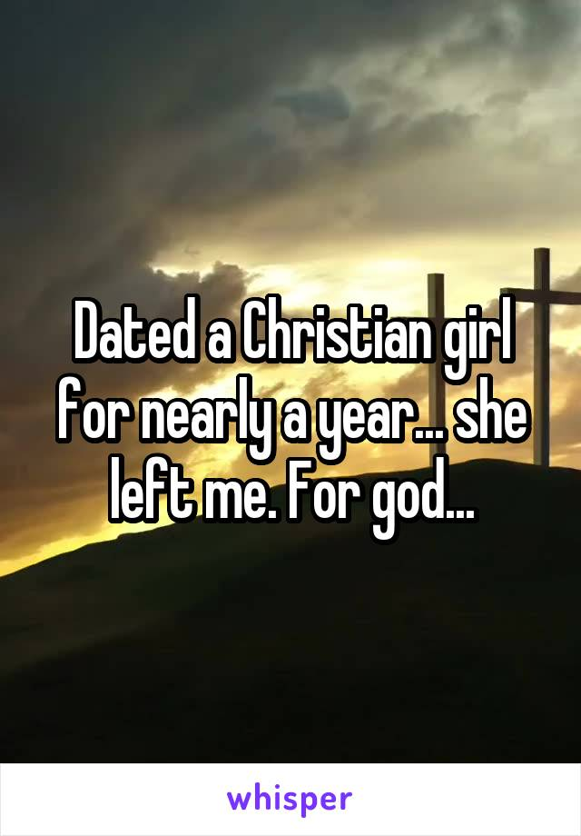 Dated a Christian girl for nearly a year... she left me. For god...