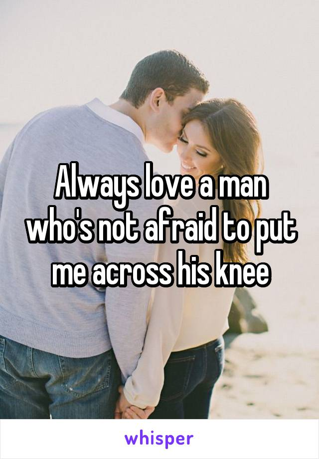Always love a man who's not afraid to put me across his knee