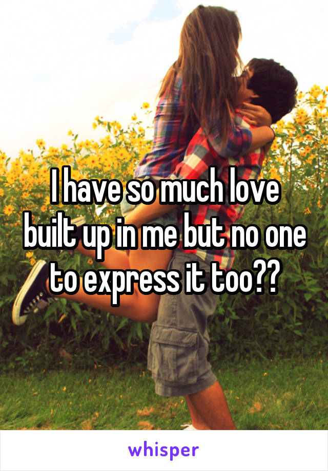 I have so much love built up in me but no one to express it too🙄😭