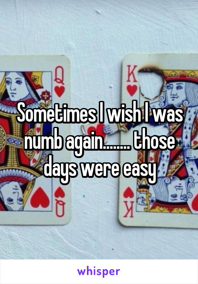 Sometimes I wish I was numb again........ those days were easy