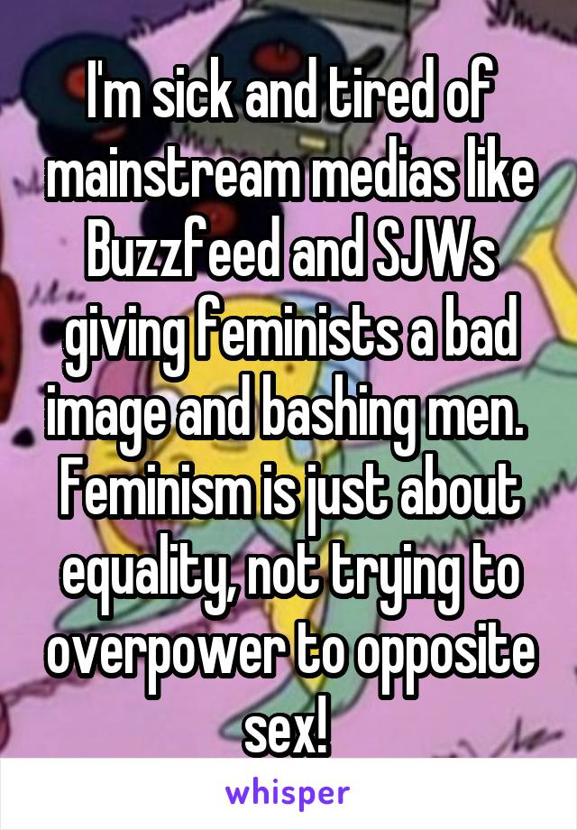 I'm sick and tired of mainstream medias like Buzzfeed and SJWs giving feminists a bad image and bashing men.  Feminism is just about equality, not trying to overpower to opposite sex!