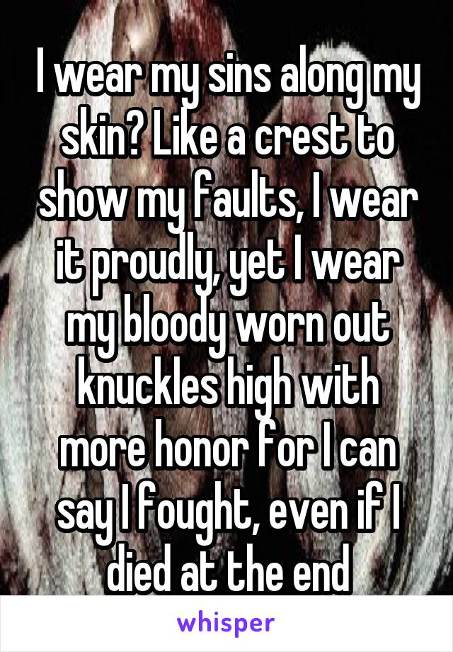 I wear my sins along my skin? Like a crest to show my faults, I wear it proudly, yet I wear my bloody worn out knuckles high with more honor for I can say I fought, even if I died at the end