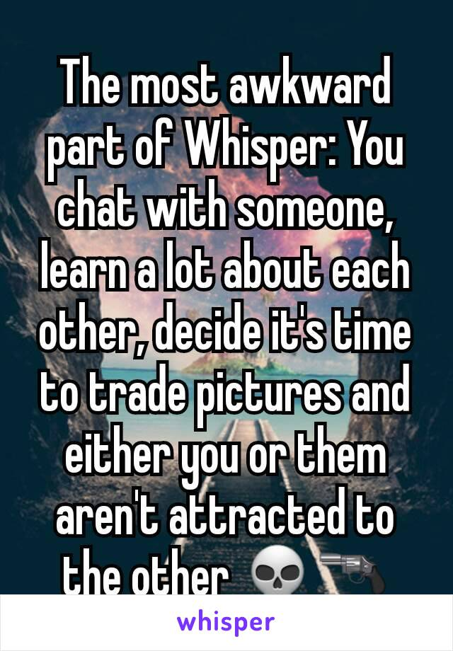 The most awkward part of Whisper: You chat with someone, learn a lot about each other, decide it's time to trade pictures and either you or them aren't attracted to the other 💀🔫