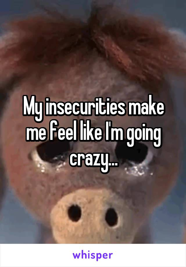 My insecurities make me feel like I'm going crazy...