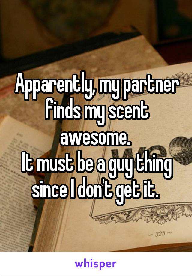 Apparently, my partner finds my scent awesome.  It must be a guy thing since I don't get it.