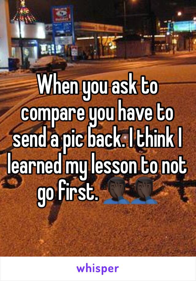 When you ask to compare you have to send a pic back. I think I learned my lesson to not go first. 🤦🏿♂️🤦🏿♂️
