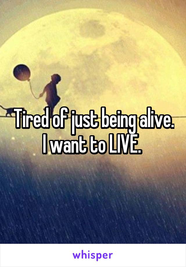 Tired of just being alive. I want to LIVE.