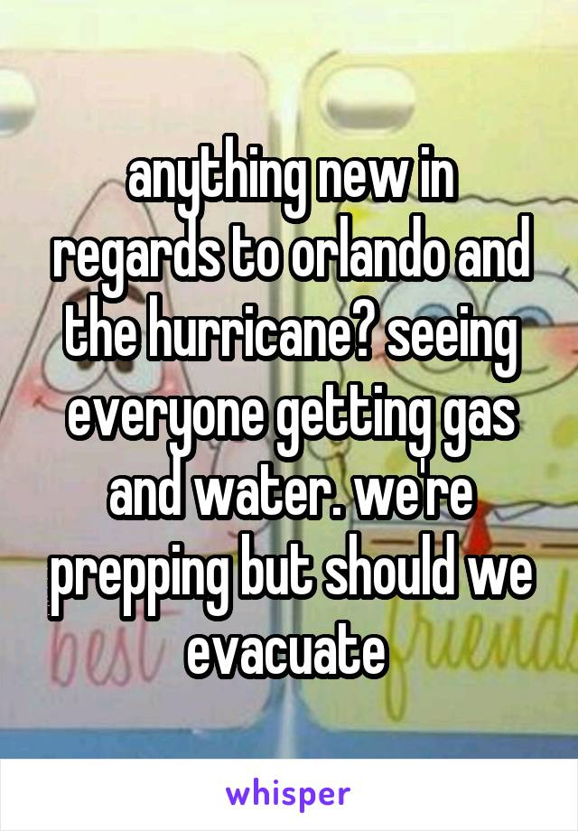 anything new in regards to orlando and the hurricane? seeing everyone getting gas and water. we're prepping but should we evacuate