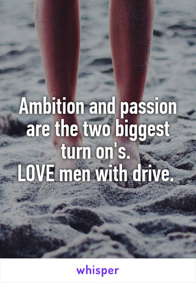 Ambition and passion are the two biggest turn on's.  LOVE men with drive.