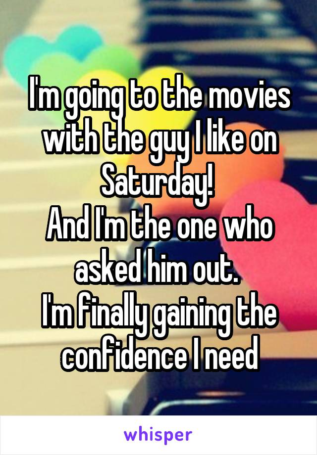 I'm going to the movies with the guy I like on Saturday!  And I'm the one who asked him out.  I'm finally gaining the confidence I need