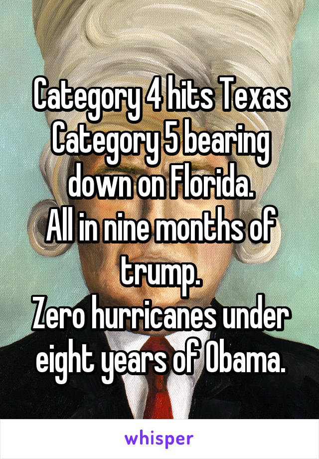 Category 4 hits Texas Category 5 bearing down on Florida. All in nine months of trump. Zero hurricanes under eight years of Obama.