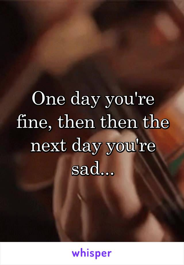 One day you're fine, then then the next day you're sad...