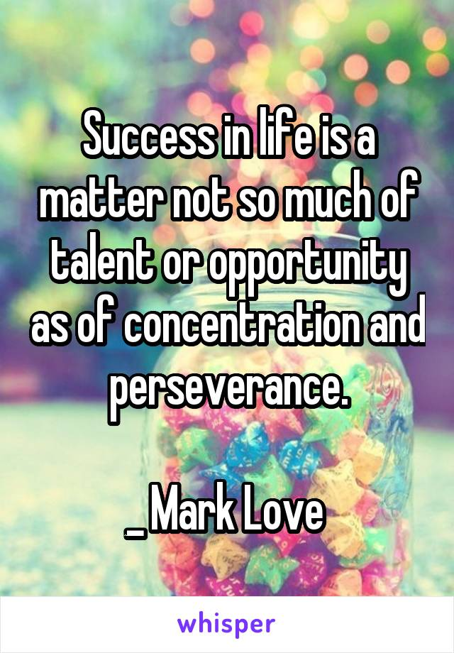 Success in life is a matter not so much of talent or opportunity as of concentration and perseverance.  _ Mark Love