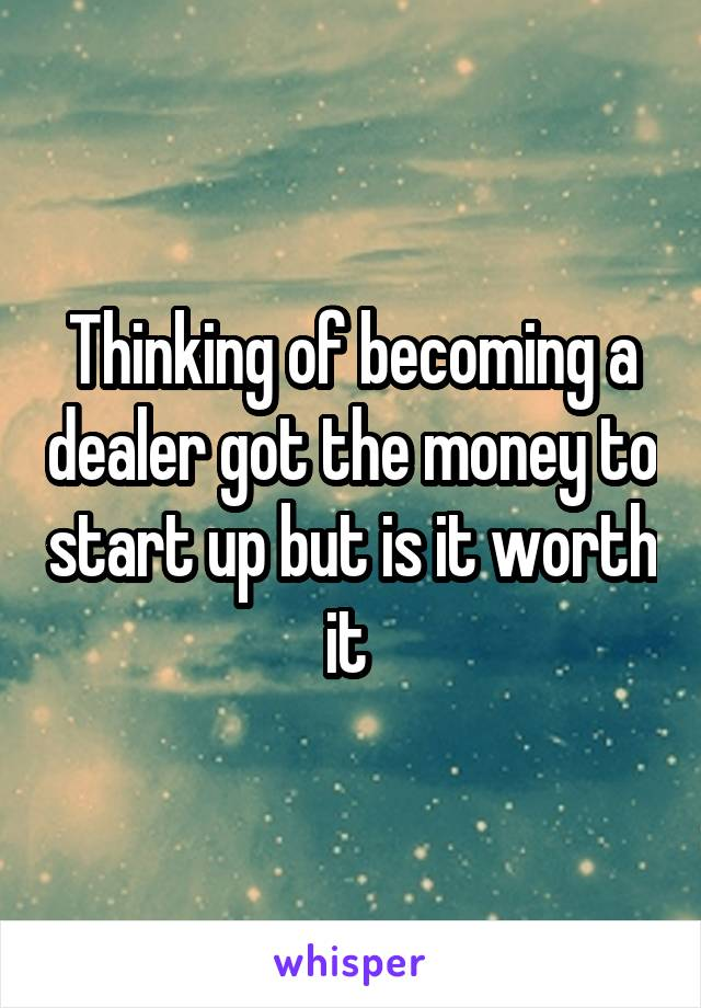 Thinking of becoming a dealer got the money to start up but is it worth it