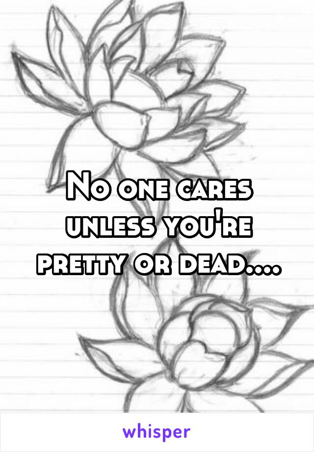 No one cares unless you're pretty or dead....