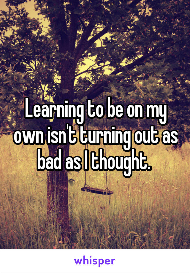 Learning to be on my own isn't turning out as bad as I thought.