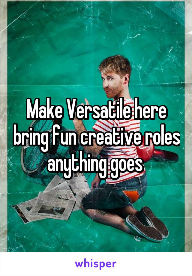 Make Versatile here bring fun creative roles anything goes