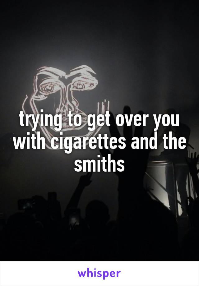 trying to get over you with cigarettes and the smiths
