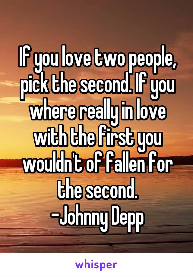 If you love two people, pick the second. If you where really in love with the first you wouldn't of fallen for the second. -Johnny Depp