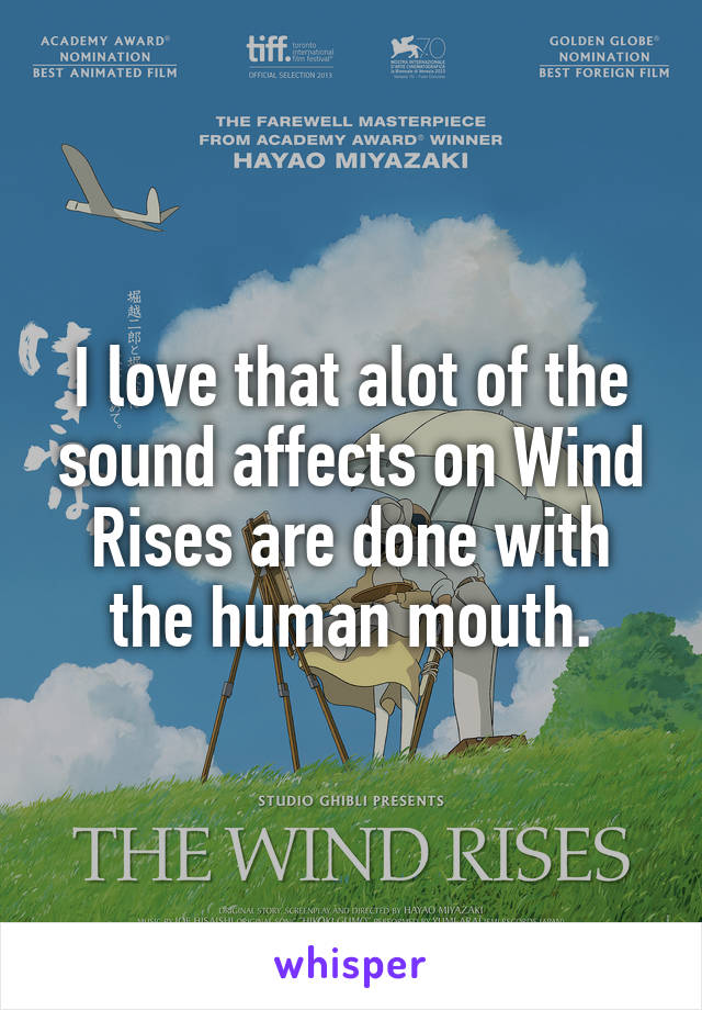 I love that alot of the sound affects on Wind Rises are done with the human mouth.