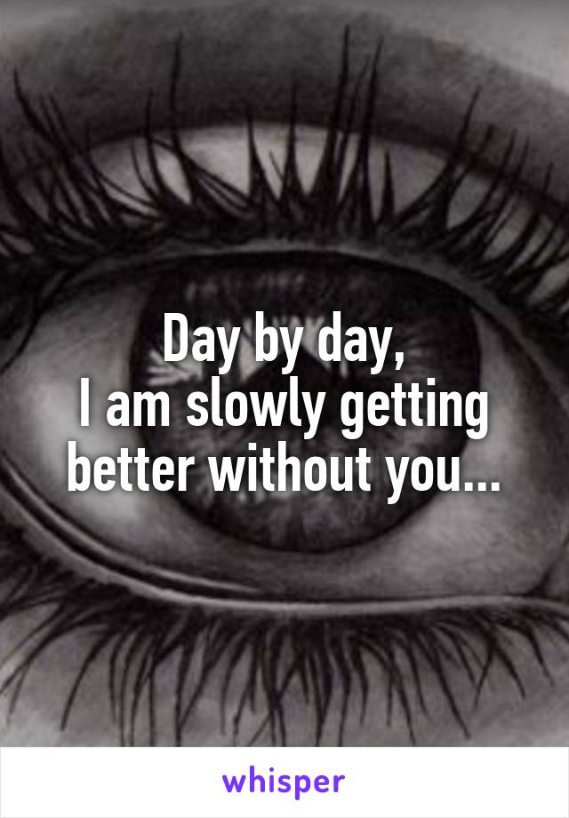 Day by day, I am slowly getting better without you...