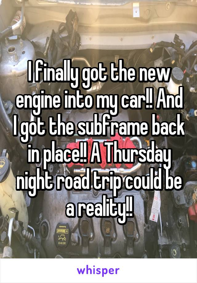 I finally got the new engine into my car!! And I got the subframe back in place!! A Thursday night road trip could be a reality!!