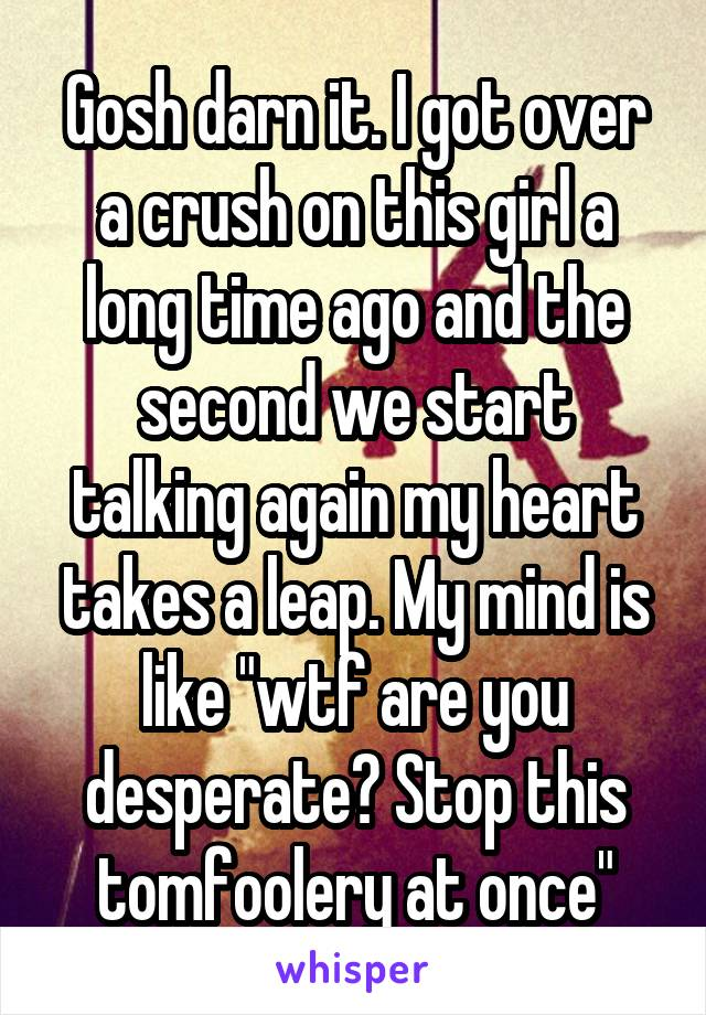 "Gosh darn it. I got over a crush on this girl a long time ago and the second we start talking again my heart takes a leap. My mind is like ""wtf are you desperate? Stop this tomfoolery at once"""