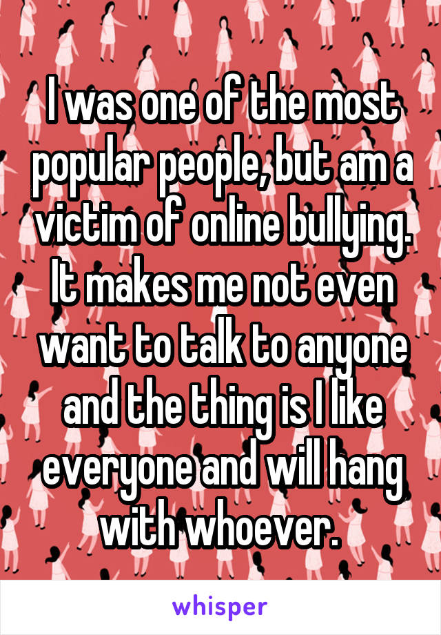 I was one of the most popular people, but am a victim of online bullying. It makes me not even want to talk to anyone and the thing is I like everyone and will hang with whoever.