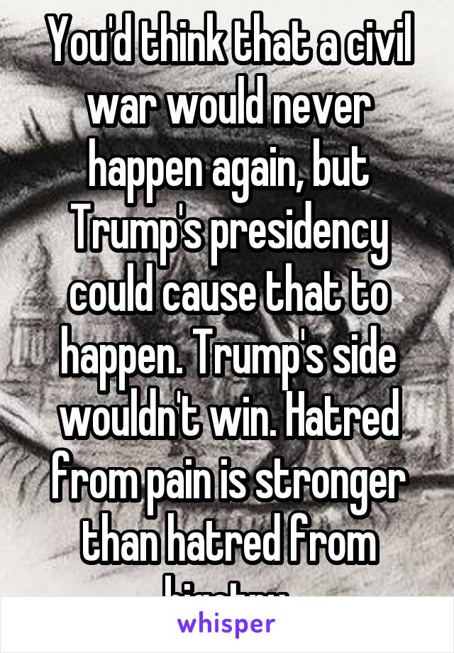 You'd think that a civil war would never happen again, but Trump's presidency could cause that to happen. Trump's side wouldn't win. Hatred from pain is stronger than hatred from bigotry.