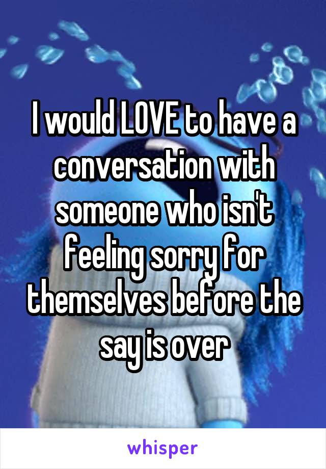 I would LOVE to have a conversation with someone who isn't feeling sorry for themselves before the say is over