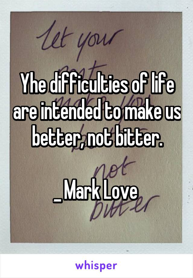Yhe difficulties of life are intended to make us better, not bitter.  _ Mark Love