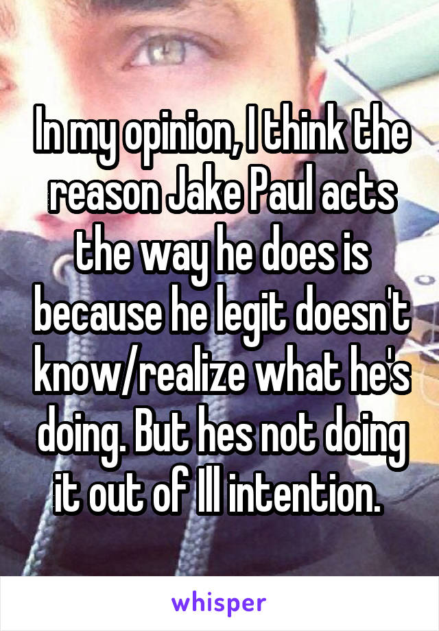 In my opinion, I think the reason Jake Paul acts the way he does is because he legit doesn't know/realize what he's doing. But hes not doing it out of Ill intention.