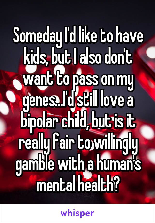 Someday I'd like to have kids, but I also don't want to pass on my genes...I'd still love a bipolar child, but is it really fair to willingly gamble with a human's mental health?