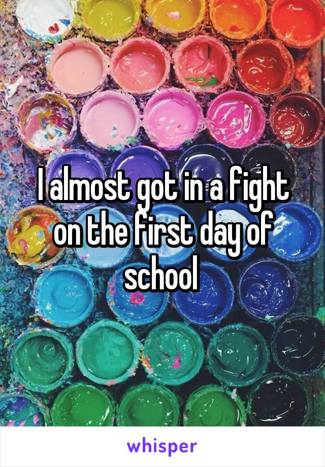 I almost got in a fight on the first day of school