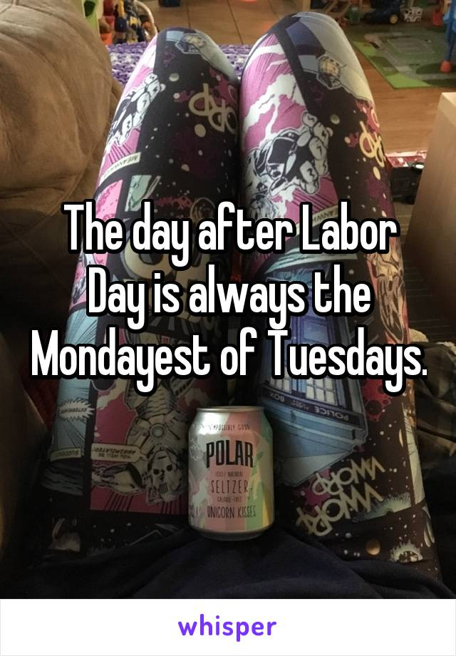 The day after Labor Day is always the Mondayest of Tuesdays.