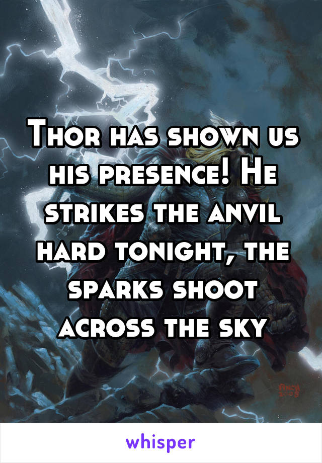Thor has shown us his presence! He strikes the anvil hard tonight, the sparks shoot across the sky