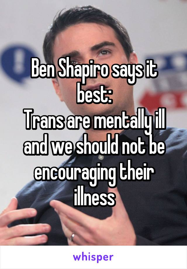 Ben Shapiro says it best: Trans are mentally ill and we should not be encouraging their illness