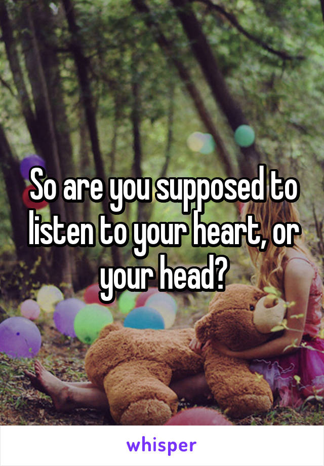 So are you supposed to listen to your heart, or your head?